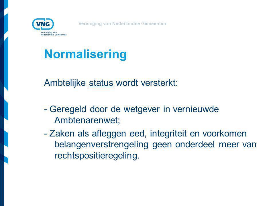 Vereniging van Nederlandse Gemeenten Normalisering Ambtelijke status wordt versterkt: - Geregeld door de wetgever in vernieuwde Ambtenarenwet; - Zaken als afleggen eed, integriteit en voorkomen belangenverstrengeling geen onderdeel meer van rechtspositieregeling.