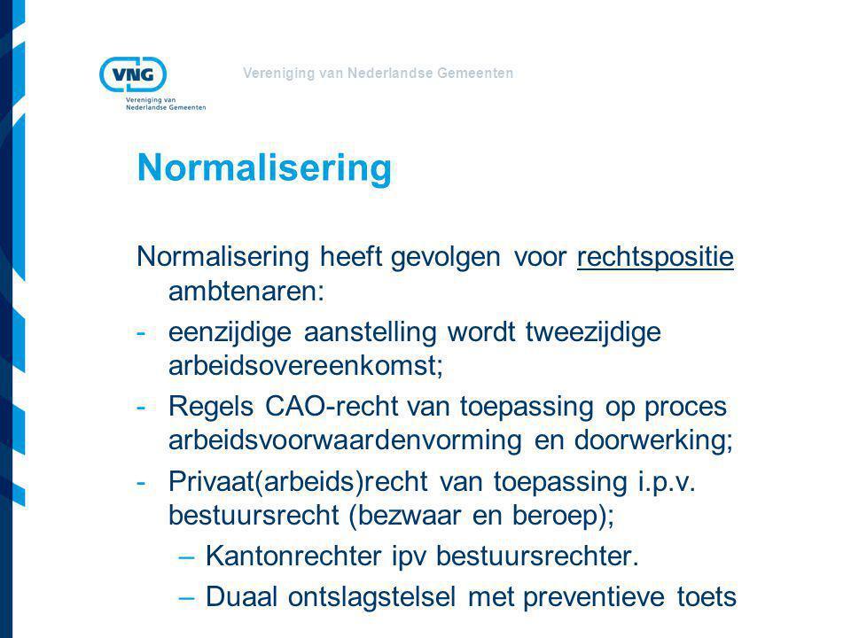 Vereniging van Nederlandse Gemeenten Normalisering Normalisering heeft gevolgen voor rechtspositie ambtenaren: -eenzijdige aanstelling wordt tweezijdige arbeidsovereenkomst; -Regels CAO-recht van toepassing op proces arbeidsvoorwaardenvorming en doorwerking; -Privaat(arbeids)recht van toepassing i.p.v.