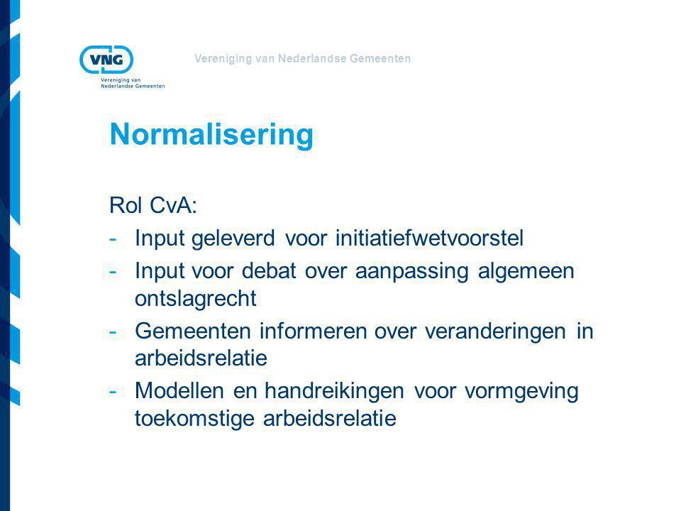 Vereniging van Nederlandse Gemeenten Normalisering Rol CvA: -Input geleverd voor initiatiefwetvoorstel -Input voor debat over aanpassing algemeen ontslagrecht -Gemeenten informeren over veranderingen in arbeidsrelatie -Modellen en handreikingen voor vormgeving toekomstige arbeidsrelatie