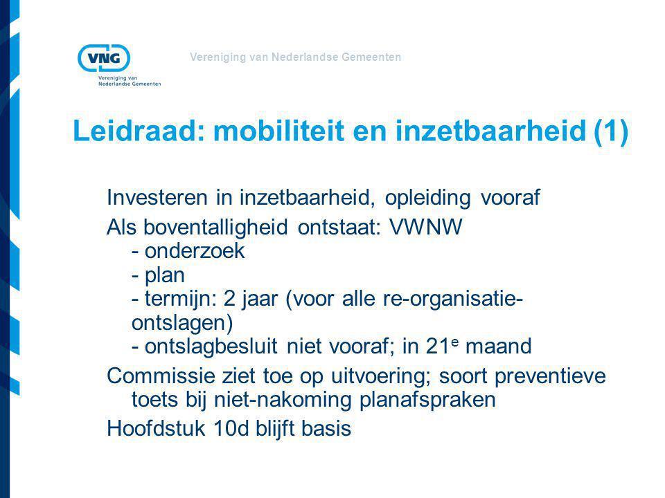 Vereniging van Nederlandse Gemeenten Leidraad: mobiliteit en inzetbaarheid (1) Investeren in inzetbaarheid, opleiding vooraf Als boventalligheid ontstaat: VWNW - onderzoek - plan - termijn: 2 jaar (voor alle re-organisatie- ontslagen) - ontslagbesluit niet vooraf; in 21 e maand Commissie ziet toe op uitvoering; soort preventieve toets bij niet-nakoming planafspraken Hoofdstuk 10d blijft basis