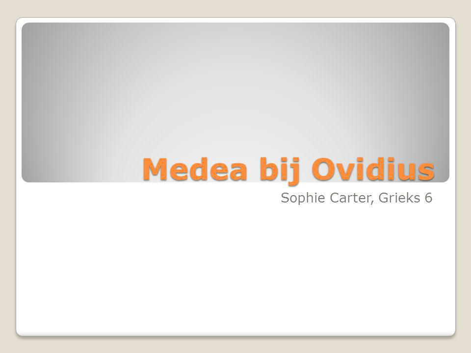Medea bij Ovidius Ovidius: 43 v.Chr. – 18 n. Chr.
