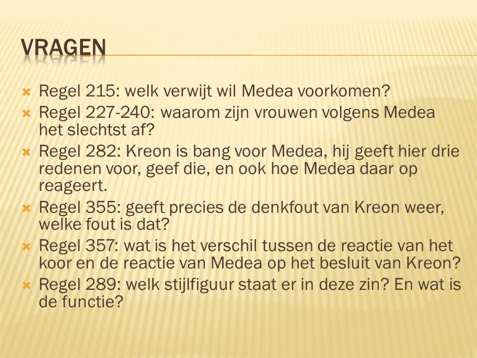  Regel 215: welk verwijt wil Medea voorkomen?  Regel 227-240: waarom zijn vrouwen volgens Medea het slechtst af?  Regel 282: Kreon is bang voor Med