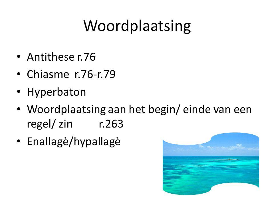 Woordplaatsing Antithese r.76 Chiasme r.76-r.79 Hyperbaton Woordplaatsing aan het begin/ einde van een regel/ zinr.263 Enallagè/hypallagè
