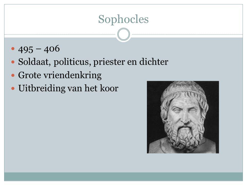 Sophocles 495 – 406 Soldaat, politicus, priester en dichter Grote vriendenkring Uitbreiding van het koor