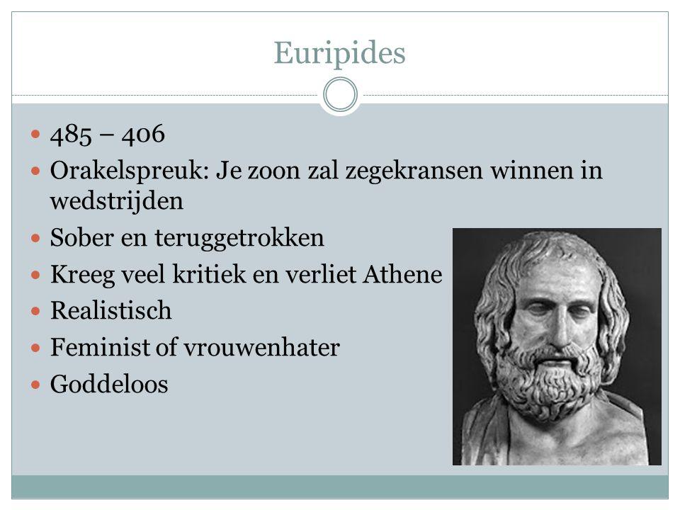 Euripides 485 – 406 Orakelspreuk: Je zoon zal zegekransen winnen in wedstrijden Sober en teruggetrokken Kreeg veel kritiek en verliet Athene Realistisch Feminist of vrouwenhater Goddeloos