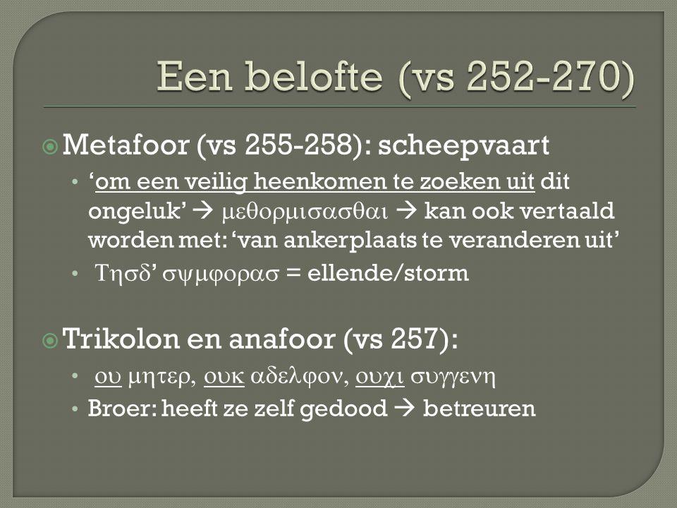  Metafoor (vs 255-258): scheepvaart 'om een veilig heenkomen te zoeken uit dit ongeluk'    kan ook vertaald worden met: 'van ankerplaats te veranderen uit'  '  = ellende/storm  Trikolon en anafoor (vs 257):  Broer: heeft ze zelf gedood  betreuren