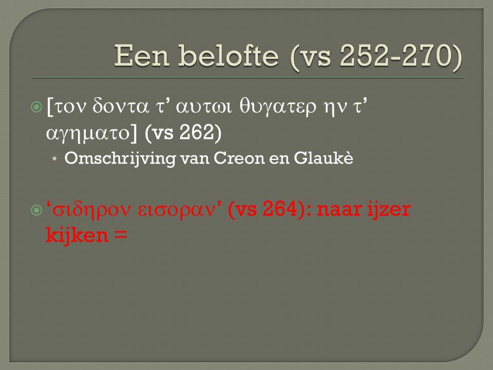  [  '  '  ] (vs 262) Omschrijving van Creon en Glaukè  '  ' (vs 264): naar ijzer kijken =