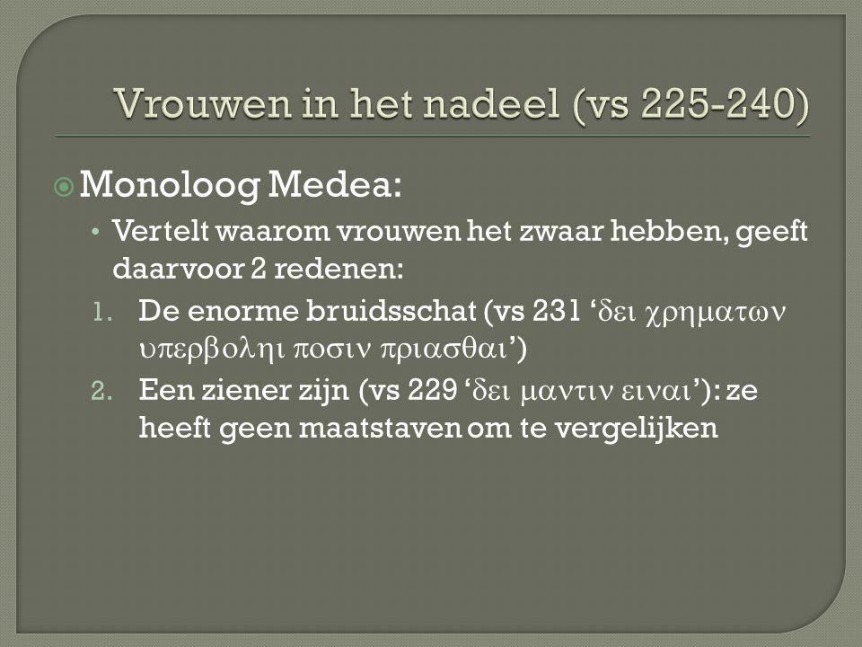  Monoloog Medea: Vertelt waarom vrouwen het zwaar hebben, geeft daarvoor 2 redenen: 1. De enorme bruidsschat (vs 231 '  