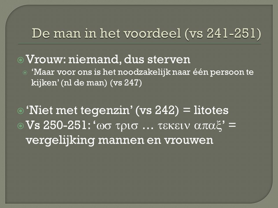  Vrouw: niemand, dus sterven  'Maar voor ons is het noodzakelijk naar één persoon te kijken' (nl de man) (vs 247)  'Niet met tegenzin' (vs 242) = l