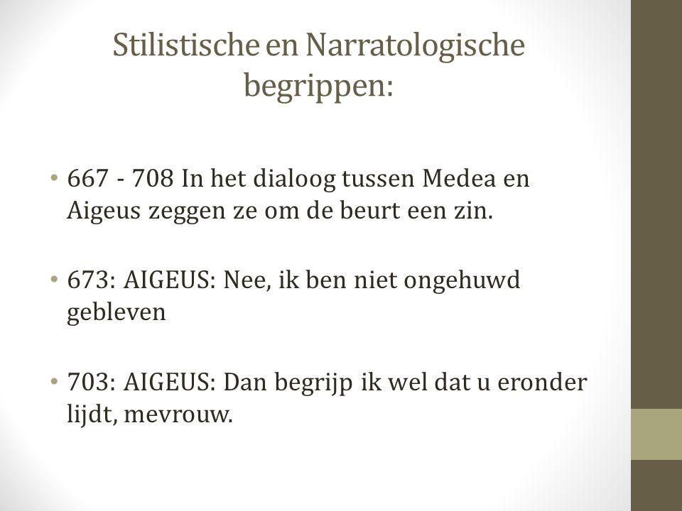 Stilistische en Narratologische begrippen: 667 - 708 In het dialoog tussen Medea en Aigeus zeggen ze om de beurt een zin. 673: AIGEUS: Nee, ik ben nie