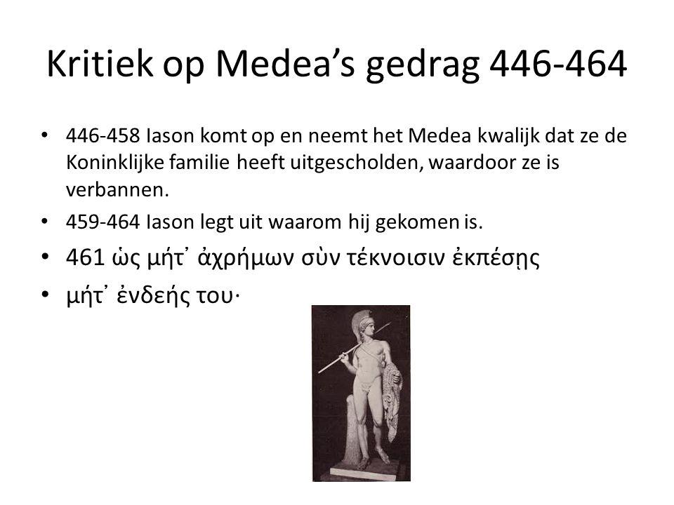 Kritiek op Medea's gedrag 446-464 446-458 Iason komt op en neemt het Medea kwalijk dat ze de Koninklijke familie heeft uitgescholden, waardoor ze is verbannen.