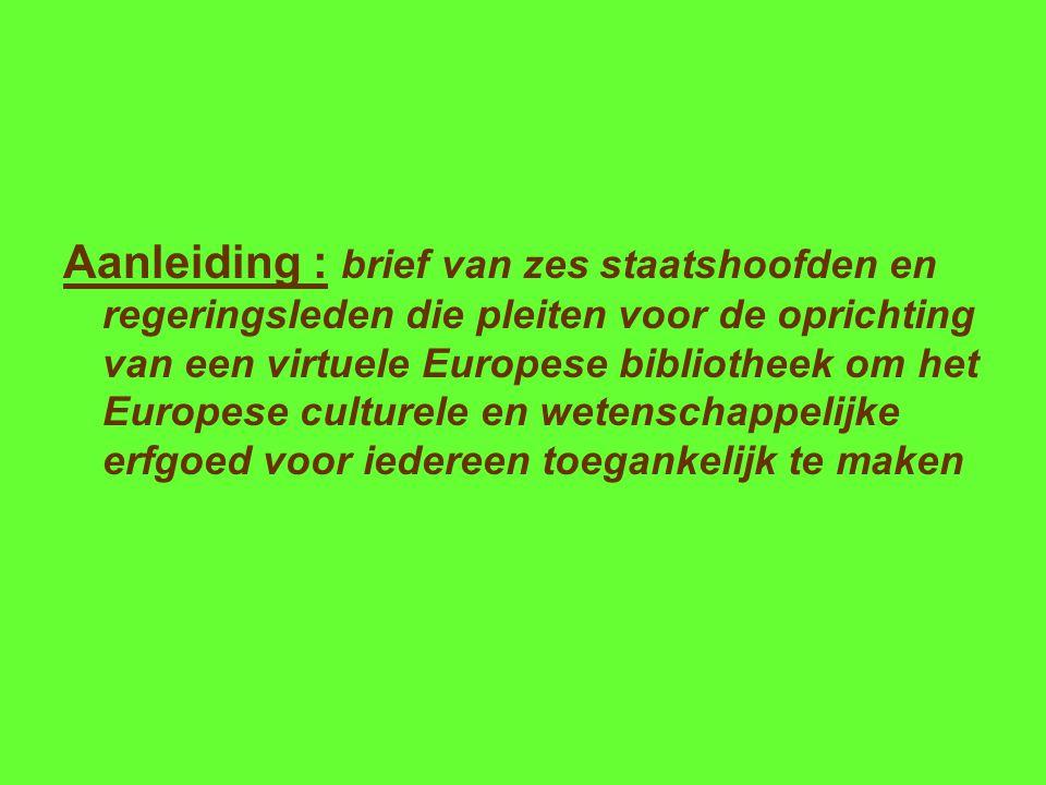 Aanleiding : brief van zes staatshoofden en regeringsleden die pleiten voor de oprichting van een virtuele Europese bibliotheek om het Europese culturele en wetenschappelijke erfgoed voor iedereen toegankelijk te maken