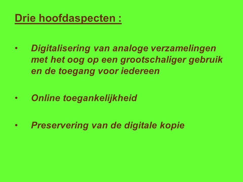 Drie hoofdaspecten : Digitalisering van analoge verzamelingen met het oog op een grootschaliger gebruik en de toegang voor iedereen Online toegankelijkheid Preservering van de digitale kopie