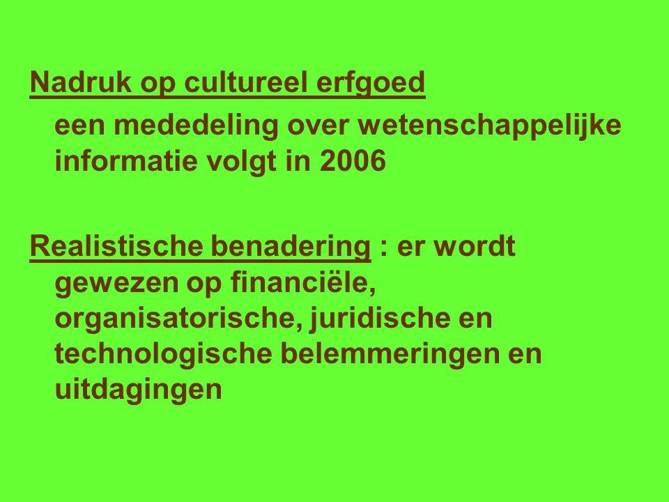 Nadruk op cultureel erfgoed een mededeling over wetenschappelijke informatie volgt in 2006 Realistische benadering : er wordt gewezen op financiële, organisatorische, juridische en technologische belemmeringen en uitdagingen