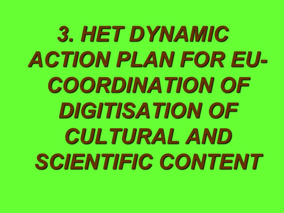 3. HET DYNAMIC ACTION PLAN FOR EU- COORDINATION OF DIGITISATION OF CULTURAL AND SCIENTIFIC CONTENT