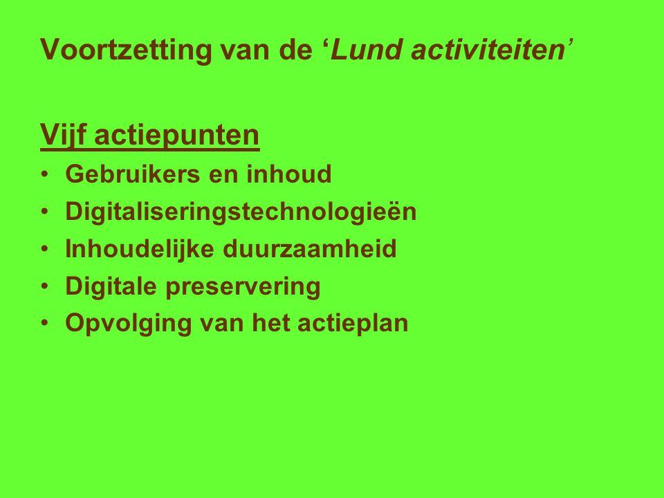 Voortzetting van de 'Lund activiteiten' Vijf actiepunten Gebruikers en inhoud Digitaliseringstechnologieën Inhoudelijke duurzaamheid Digitale preservering Opvolging van het actieplan