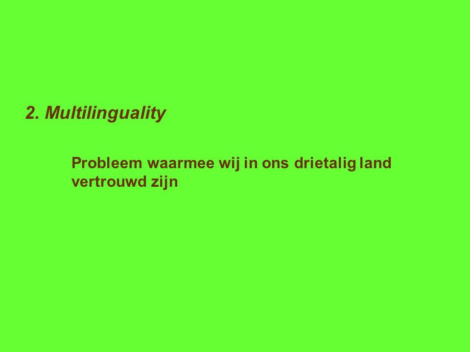2. Multilinguality Probleem waarmee wij in ons drietalig land vertrouwd zijn
