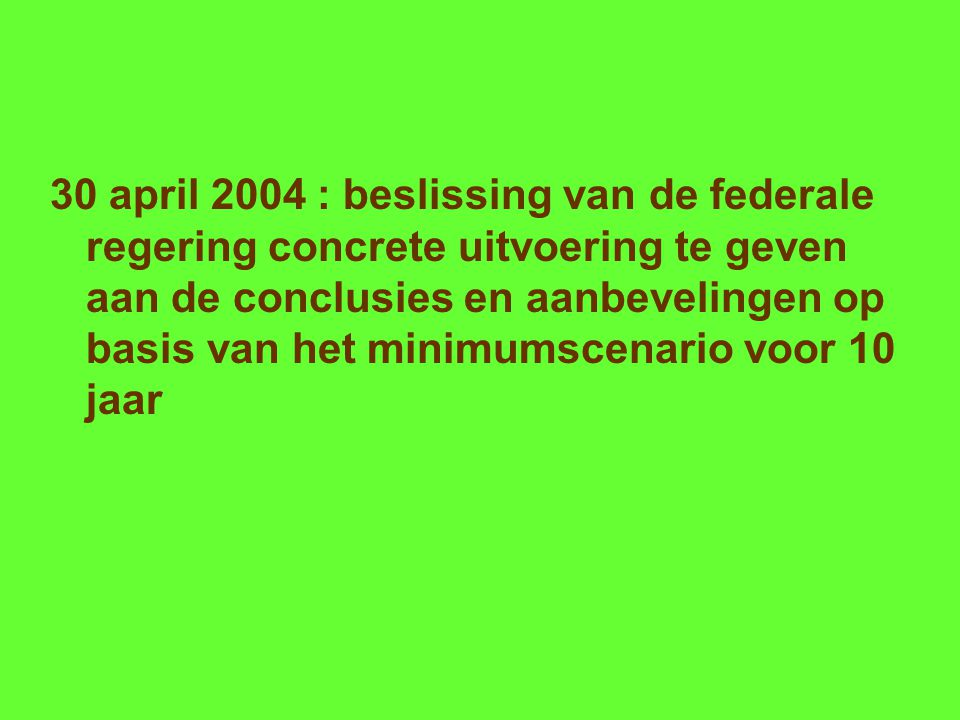 30 april 2004 : beslissing van de federale regering concrete uitvoering te geven aan de conclusies en aanbevelingen op basis van het minimumscenario voor 10 jaar