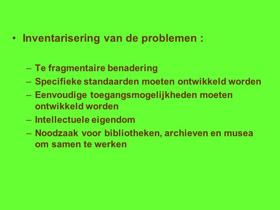 Inventarisering van de problemen : –Te fragmentaire benadering –Specifieke standaarden moeten ontwikkeld worden –Eenvoudige toegangsmogelijkheden moeten ontwikkeld worden –Intellectuele eigendom –Noodzaak voor bibliotheken, archieven en musea om samen te werken