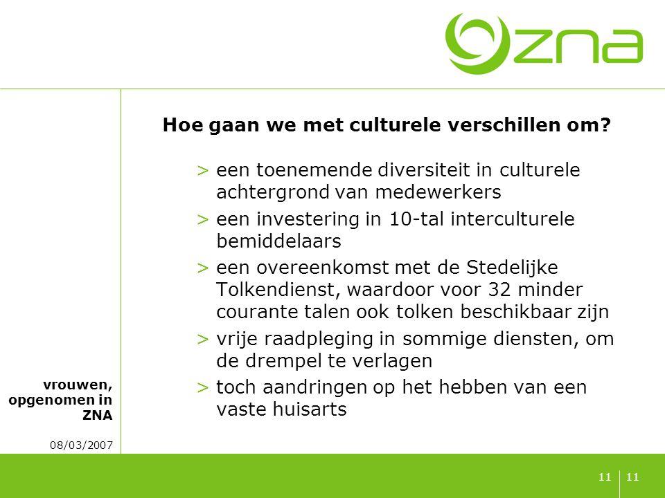 vrouwen, opgenomen in ZNA 08/03/2007 11 Hoe gaan we met culturele verschillen om? >een toenemende diversiteit in culturele achtergrond van medewerkers