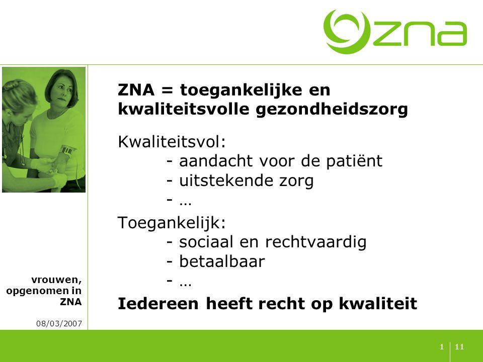 vrouwen, opgenomen in ZNA 08/03/2007 111 ZNA = toegankelijke en kwaliteitsvolle gezondheidszorg Kwaliteitsvol: - aandacht voor de patiënt - uitstekende zorg - … Toegankelijk: - sociaal en rechtvaardig - betaalbaar - … Iedereen heeft recht op kwaliteit