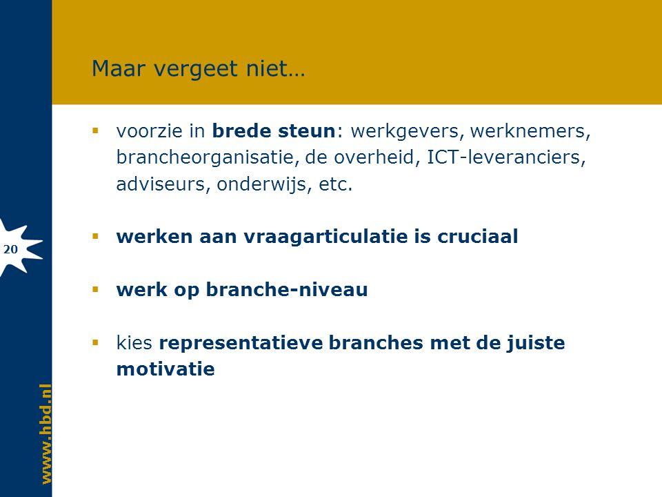 www.hbd.nl 20 Maar vergeet niet…  voorzie in brede steun: werkgevers, werknemers, brancheorganisatie, de overheid, ICT-leveranciers, adviseurs, onderwijs, etc.