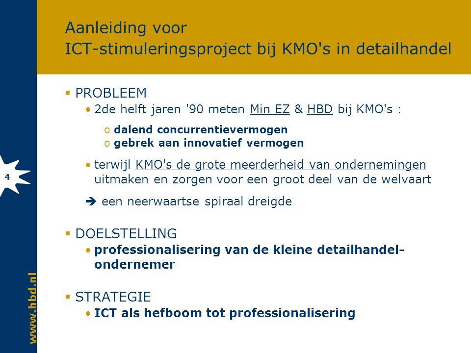 www.hbd.nl 4 Aanleiding voor ICT-stimuleringsproject bij KMO s in detailhandel  PROBLEEM 2de helft jaren 90 meten Min EZ & HBD bij KMO s : odalend concurrentievermogen ogebrek aan innovatief vermogen terwijl KMO s de grote meerderheid van ondernemingen uitmaken en zorgen voor een groot deel van de welvaart  een neerwaartse spiraal dreigde  DOELSTELLING professionalisering van de kleine detailhandel- ondernemer  STRATEGIE ICT als hefboom tot professionalisering