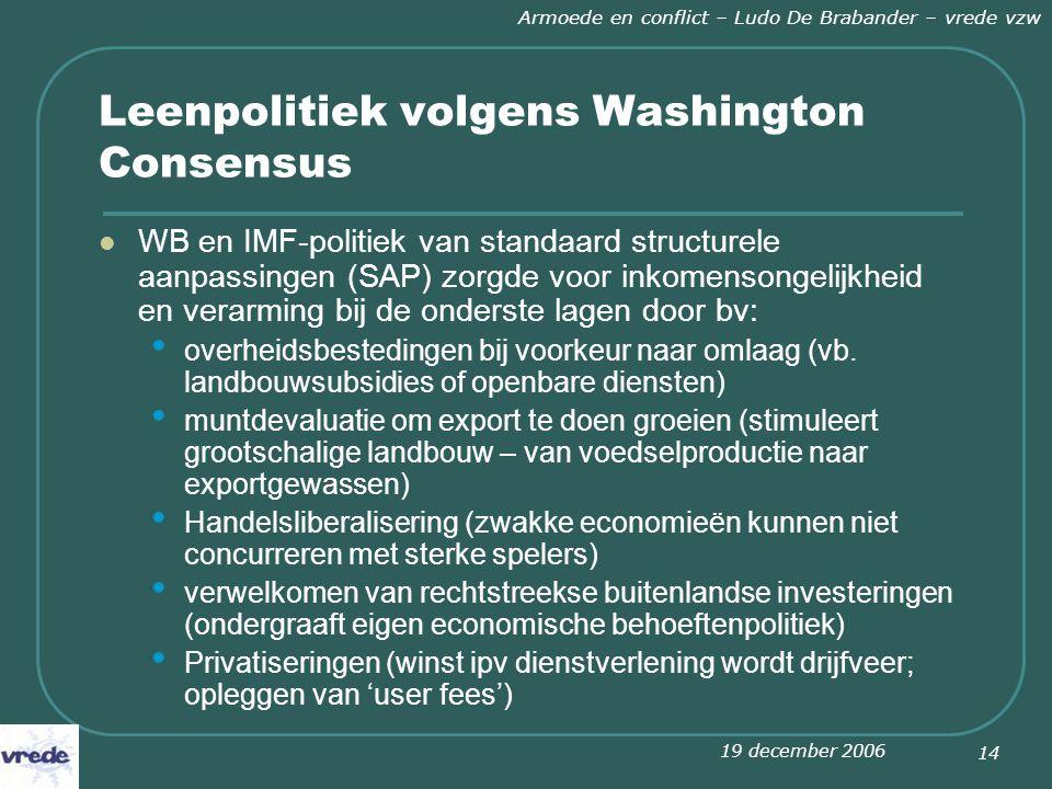 19 december 2006 Armoede en conflict – Ludo De Brabander – vrede vzw 14 Leenpolitiek volgens Washington Consensus WB en IMF-politiek van standaard structurele aanpassingen (SAP) zorgde voor inkomensongelijkheid en verarming bij de onderste lagen door bv: overheidsbestedingen bij voorkeur naar omlaag (vb.