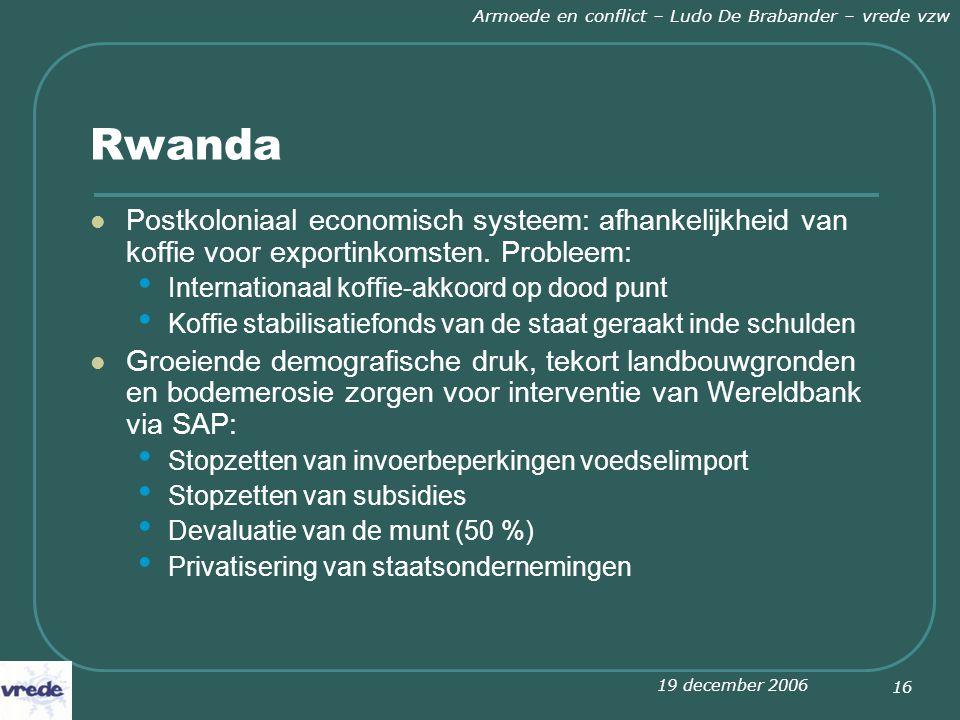 19 december 2006 Armoede en conflict – Ludo De Brabander – vrede vzw 16 Rwanda Postkoloniaal economisch systeem: afhankelijkheid van koffie voor exportinkomsten.