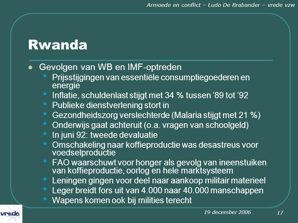 19 december 2006 Armoede en conflict – Ludo De Brabander – vrede vzw 17 Rwanda Gevolgen van WB en IMF-optreden Prijsstijgingen van essentiële consumptiegoederen en energie Inflatie, schuldenlast stijgt met 34 % tussen '89 tot '92 Publieke dienstverlening stort in Gezondheidszorg verslechterde (Malaria stijgt met 21 %) Onderwijs gaat achteruit (o.a.