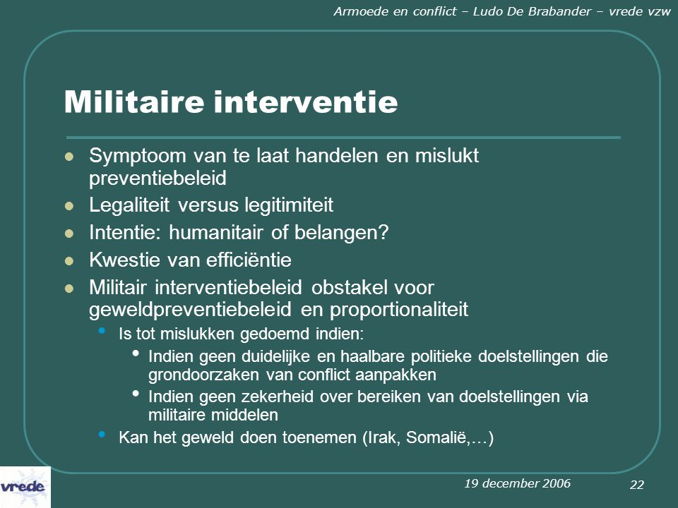 19 december 2006 Armoede en conflict – Ludo De Brabander – vrede vzw 22 Militaire interventie Symptoom van te laat handelen en mislukt preventiebeleid Legaliteit versus legitimiteit Intentie: humanitair of belangen.