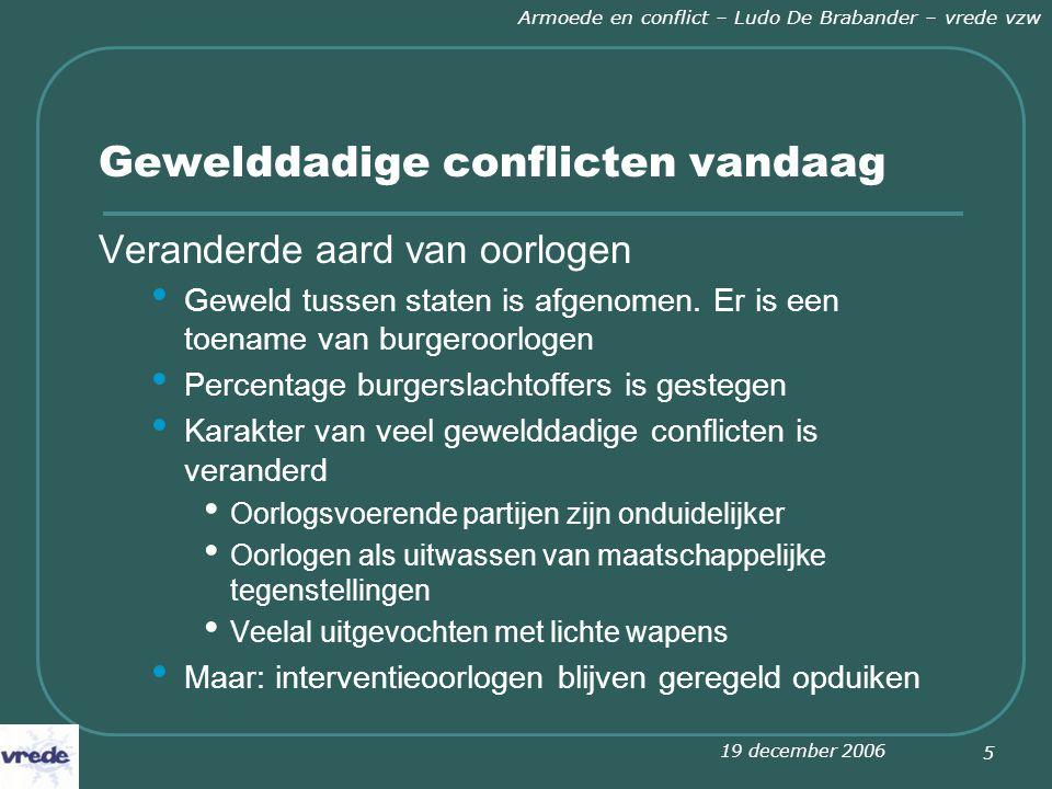 19 december 2006 Armoede en conflict – Ludo De Brabander – vrede vzw 5 Gewelddadige conflicten vandaag Veranderde aard van oorlogen Geweld tussen staten is afgenomen.