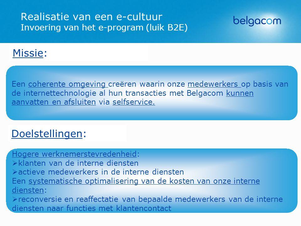 Hogere werknemerstevredenheid:   klanten van de interne diensten   actieve medewerkers in de interne diensten Een systematische optimalisering van de kosten van onze interne diensten:   reconversie en reaffectatie van bepaalde medewerkers van de interne diensten naar functies met klantencontact Realisatie van een e-cultuur Invoering van het e-program (luik B2E) Missie: Doelstellingen: Een coherente omgeving creëren waarin onze medewerkers op basis van de internettechnologie al hun transacties met Belgacom kunnen aanvatten en afsluiten via selfservice.