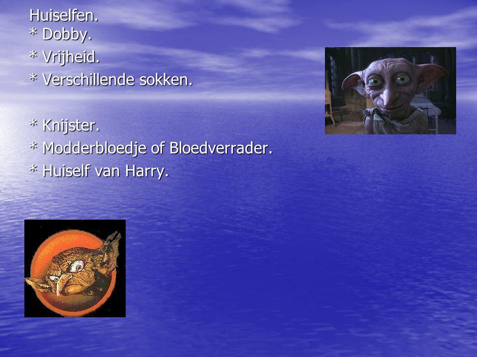 Huiselfen.* Dobby. * Vrijheid. * Verschillende sokken. * Knijster. * Modderbloedje of Bloedverrader. * Huiself van Harry.
