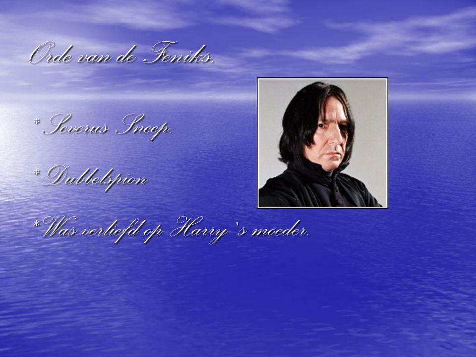 Orde van de Feniks. * Severus Sneep. * Dubbelspion * Was verliefd op Harry`s moeder.
