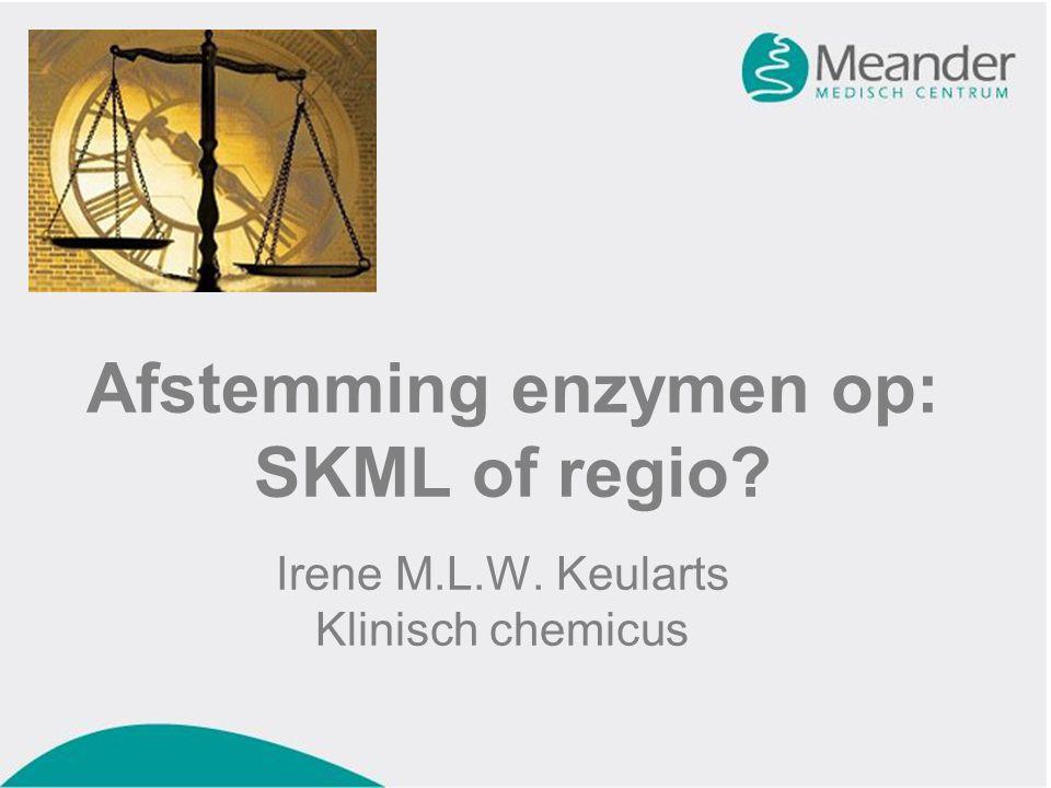Afstemming enzymen op: SKML of regio Irene M.L.W. Keularts Klinisch chemicus