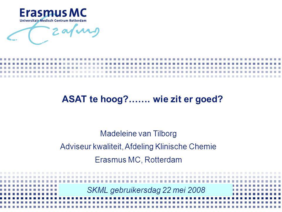 ASAT te hoog?……. wie zit er goed? Madeleine van Tilborg Adviseur kwaliteit, Afdeling Klinische Chemie Erasmus MC, Rotterdam SKML gebruikersdag 22 mei
