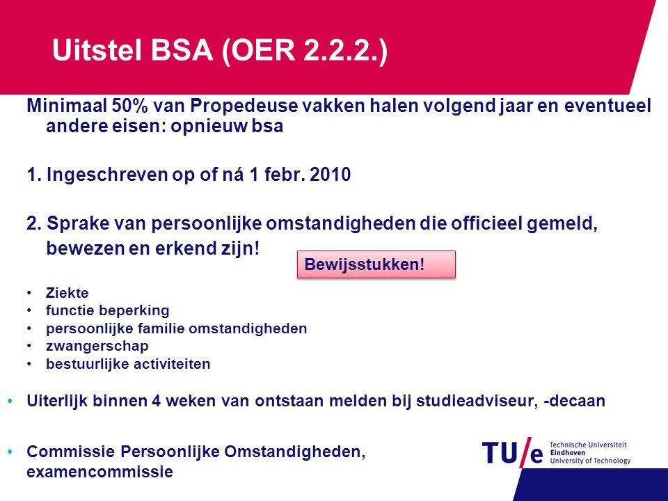 Uitstel BSA (OER 2.2.2.) Minimaal 50% van Propedeuse vakken halen volgend jaar en eventueel andere eisen: opnieuw bsa 1. Ingeschreven op of ná 1 febr.