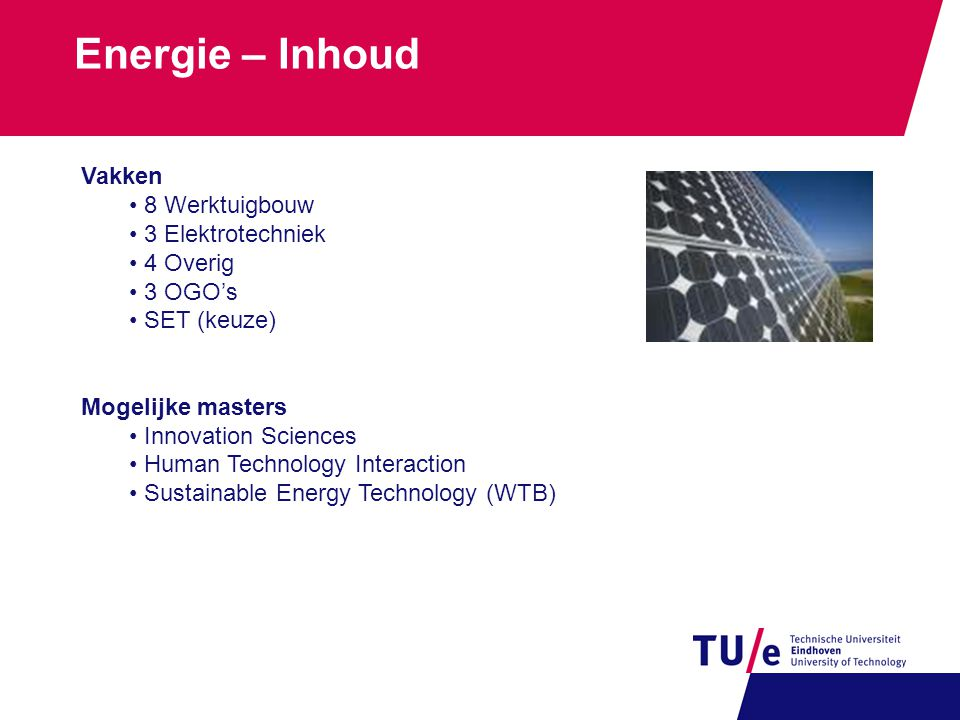 Energie – Inhoud Vakken 8 Werktuigbouw 3 Elektrotechniek 4 Overig 3 OGO's SET (keuze) Mogelijke masters Innovation Sciences Human Technology Interaction Sustainable Energy Technology (WTB)