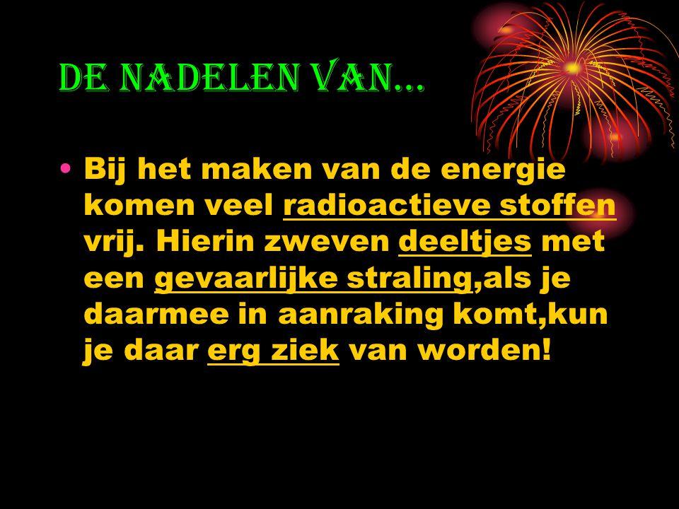 De nadelen van… Bij het maken van de energie komen veel radioactieve stoffen vrij.