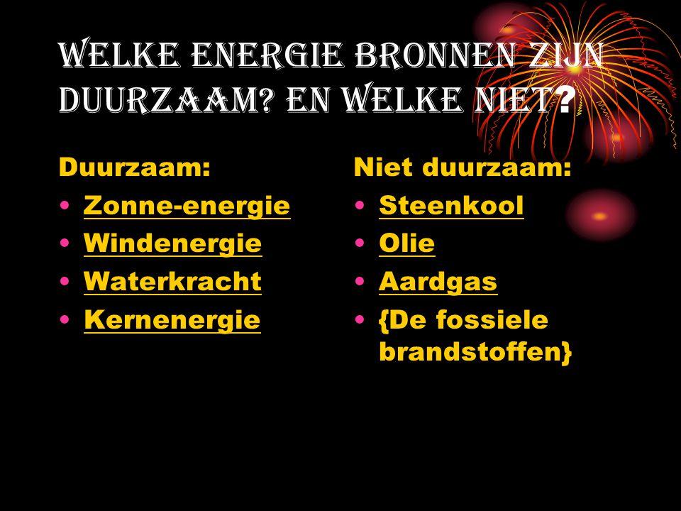 Welke energie bronnen zijn duurzaam? En welke niet ? Duurzaam: Zonne-energie Windenergie Waterkracht Kernenergie Niet duurzaam: Steenkool Olie Aardgas