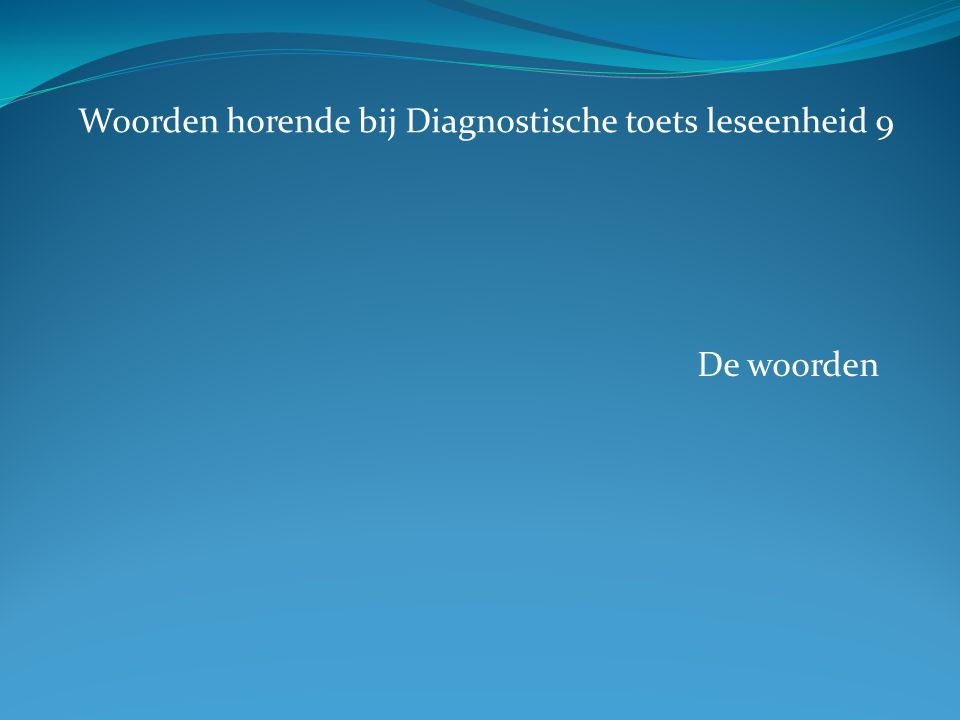 De woorden Woorden horende bij Diagnostische toets leseenheid 9