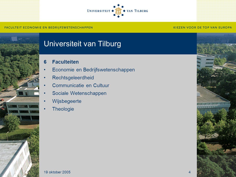 Universiteit van Tilburg 6Faculteiten Economie en Bedrijfswetenschappen Rechtsgeleerdheid Communicatie en Cultuur Sociale Wetenschappen Wijsbegeerte Theologie 19 oktober 20054