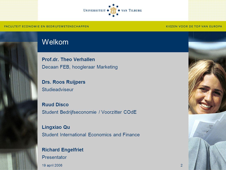 Welkom Prof.dr. Theo Verhallen Decaan FEB, hoogleraar Marketing Drs. Roos Ruijpers Studieadviseur Ruud Disco Student Bedrijfseconomie / Voorzitter COd