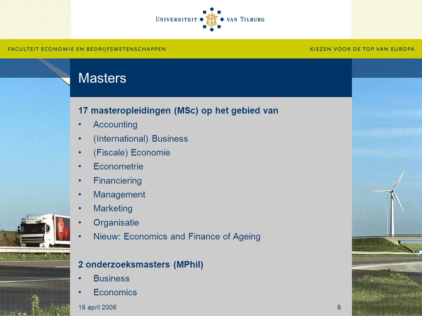 Masters 17 masteropleidingen (MSc) op het gebied van Accounting (International) Business (Fiscale) Economie Econometrie Financiering Management Marketing Organisatie Nieuw: Economics and Finance of Ageing 2 onderzoeksmasters (MPhil) Business Economics 19 april 20068