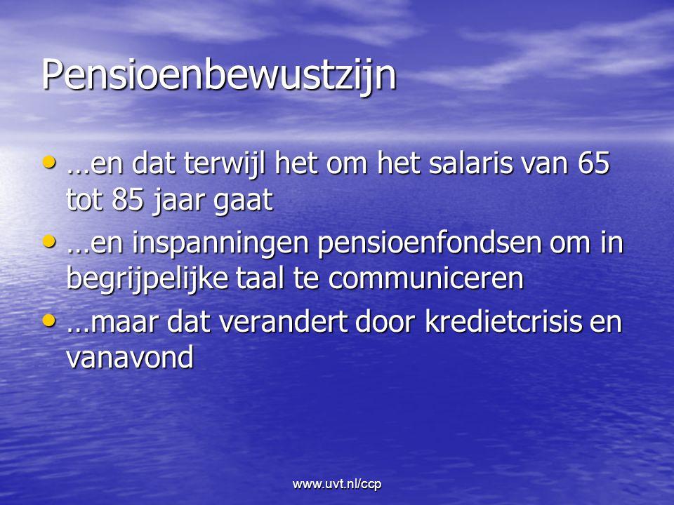 www.uvt.nl/ccp Pensioenbewustzijn …en dat terwijl het om het salaris van 65 tot 85 jaar gaat …en dat terwijl het om het salaris van 65 tot 85 jaar gaat …en inspanningen pensioenfondsen om in begrijpelijke taal te communiceren …en inspanningen pensioenfondsen om in begrijpelijke taal te communiceren …maar dat verandert door kredietcrisis en vanavond …maar dat verandert door kredietcrisis en vanavond