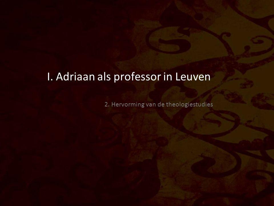 I. Adriaan als professor in Leuven 2. Hervorming van de theologiestudies