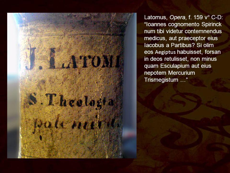"""Latomus, Opera, f. 159 v° C-D: """"Ioannes cognomento Spirinck num tibi videtur contemnendus medicus, aut praeceptor eius Iacobus a Partibus? Si olim eos"""