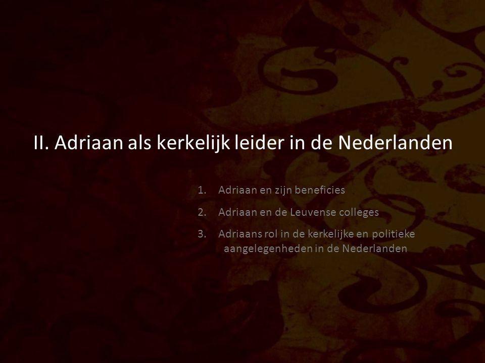 II. Adriaan als kerkelijk leider in de Nederlanden 1. Adriaan en zijn beneficies 2. Adriaan en de Leuvense colleges 3. Adriaans rol in de kerkelijke e