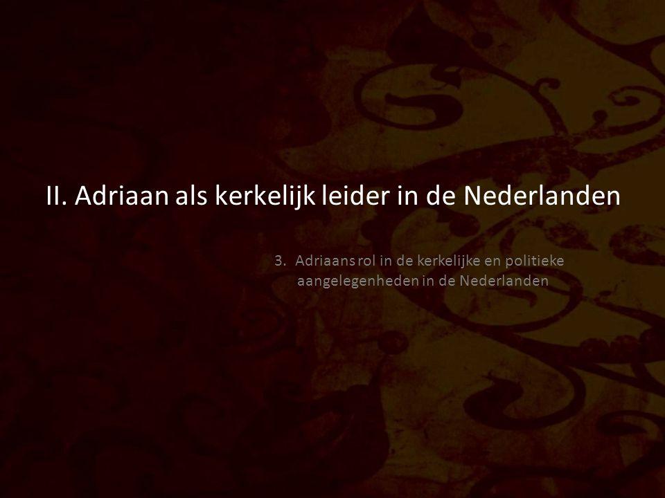 II. Adriaan als kerkelijk leider in de Nederlanden 3. Adriaans rol in de kerkelijke en politieke aangelegenheden in de Nederlanden